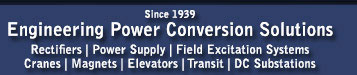 Engineering Power Conversion Solutions since 1939: Rectifiers, Power Supply, Field Excitation Systems, Cranes, Magnets, Elevators, Transit, DC Substations.